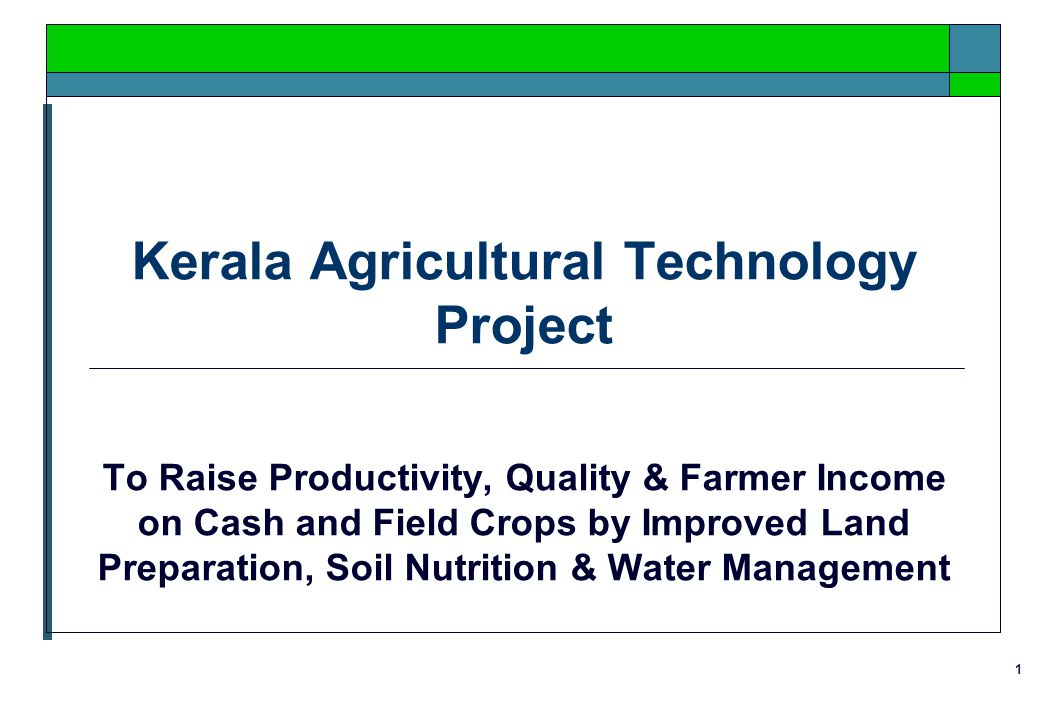 1 Kerala Agricultural Technology Project To Raise Productivity, Quality & Farmer Income on Cash and Field Crops by Improved Land Preparation, Soil Nutrition & Water Management