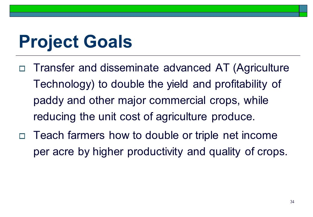 34 Project Goals Transfer and disseminate advanced AT (Agriculture Technology) to double the yield and profitability of paddy and other major commercial crops, while reducing the unit cost of agriculture produce.