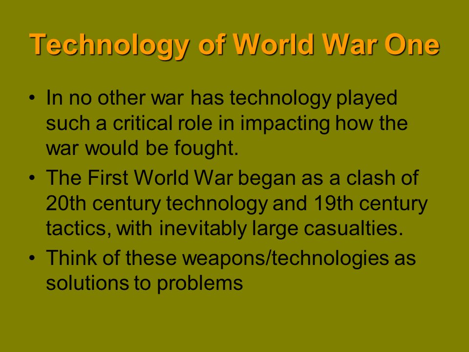 Technology of World War One Machine Guns Artillery Grenades Communications Transportation Tanks & Armor Aircraft Chemical Warfare U-Boats Convoy system Barbed Wire All of these technologies had an impact on the strategy and tactics of the war.