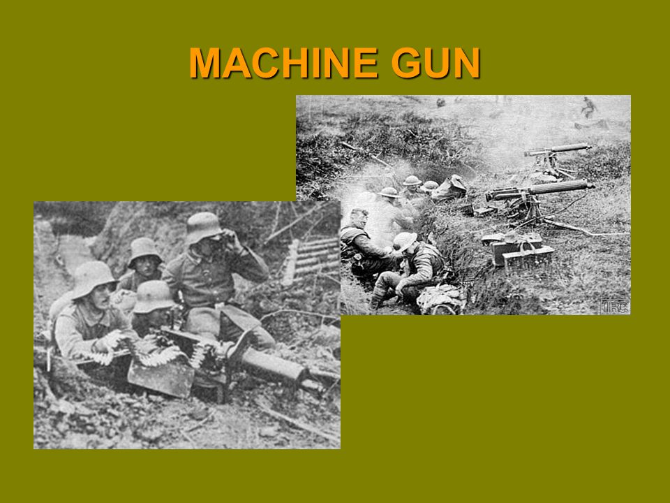 Description: Rapid fire weapon (400-800 rounds/minute) typically crewed by several men Belt-fed,.30 cal (typical) Use: Anti-personnel, used against massed infantry Impact: Possibly the most influential weapon of the war Contributed to stalemate and affected tactics No longer would massed infantry be the most effective Evolution: Would be mounted on airplanes and armored vehicles Became smaller, less crew (squad-level weapon) Submachine guns at end of war