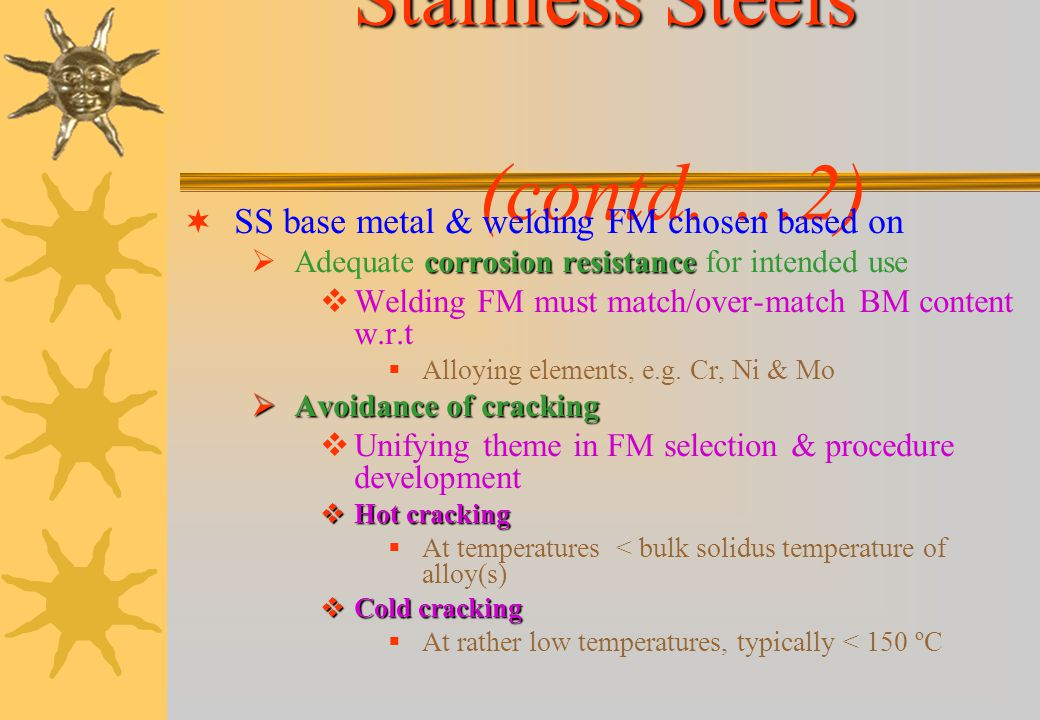 Stainless Steels Stainless Steels (contd. …1) All SS types Weldable by virtually all welding processes Process selection often dictated by available e