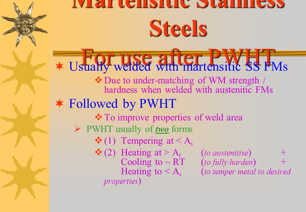 Martensitic Stainless Steels For use in As-Welded Condition Not used in as-welded condition Due to very brittle weld area Except for Very small weldme