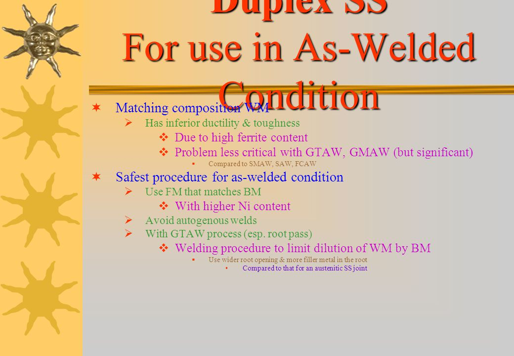 Duplex SS Duplex SS (contd. …1) Over-alloying of weld metal with Ni causes Transformation to begin at higher temp. (diffusion very rapid) Better phase
