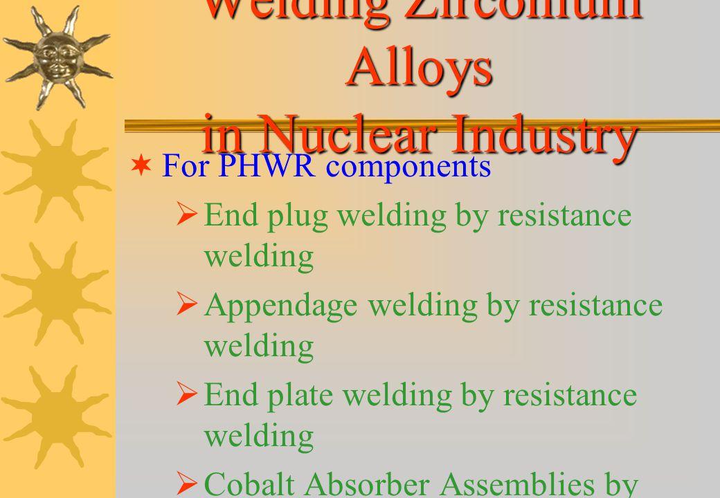 Welding of Zirconium Alloys Most widely used welding processes Electron Beam Welding (EBW) Resistance Welding GTAW Laser Beam Welding (LBW) For Zircal
