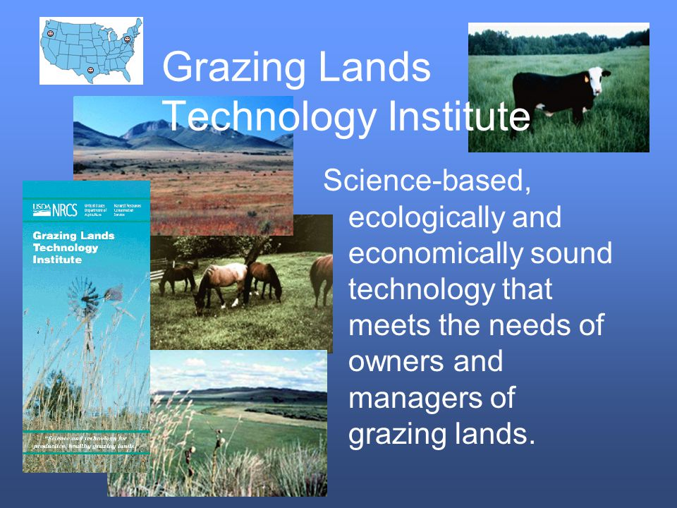 Grazing Lands Technology Institute Science-based, ecologically and economically sound technology that meets the needs of owners and managers of grazing lands.