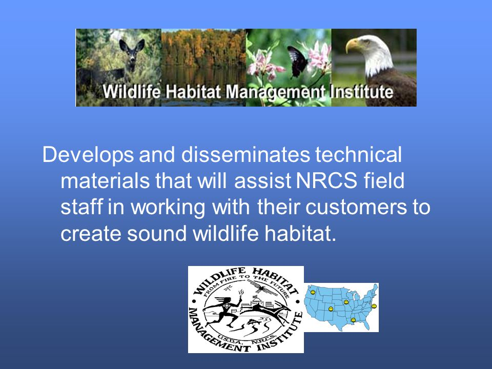 Develops and disseminates technical materials that will assist NRCS field staff in working with their customers to create sound wildlife habitat.