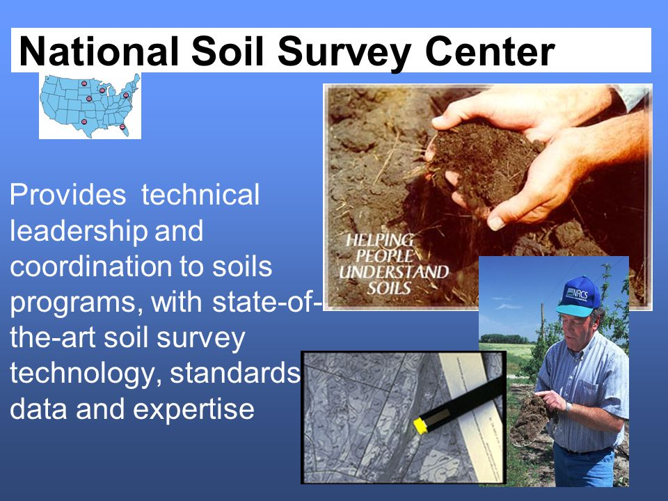 National Soil Survey Center Provides technical leadership and coordination to soils programs, with state-of- the-art soil survey technology, standards, data and expertise