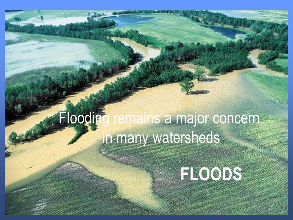 FLOODS Flooding remains a major concern in many watersheds