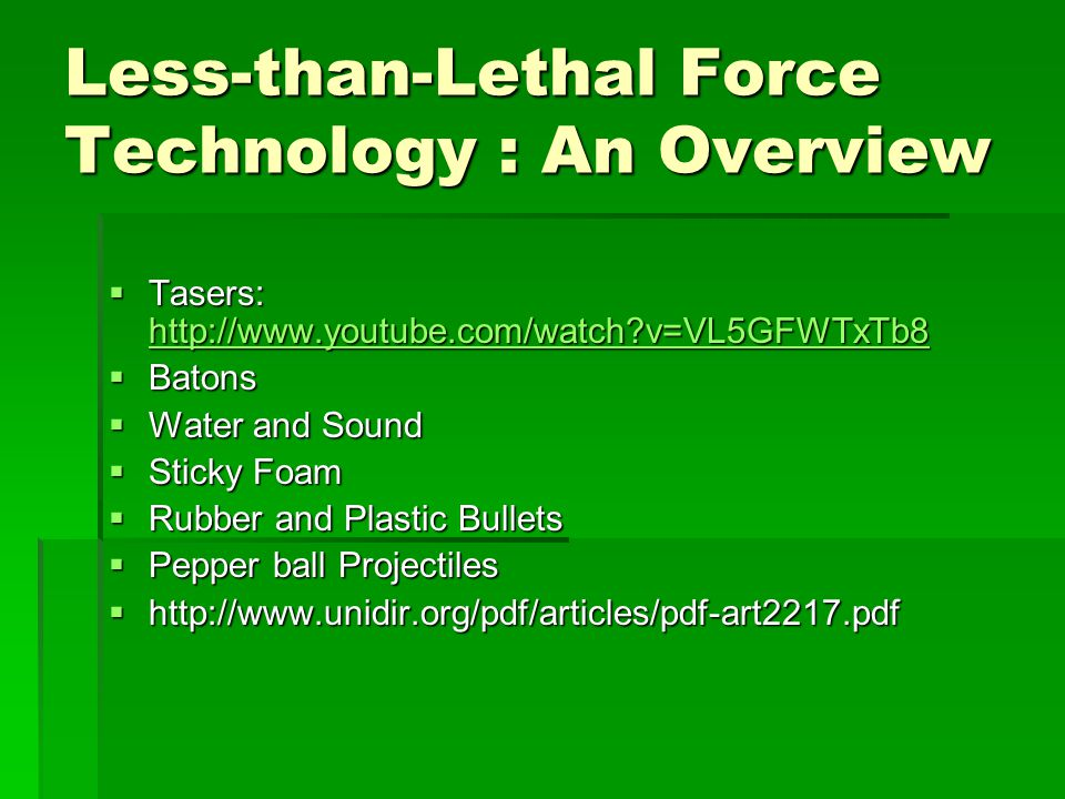 Less-than-Lethal Force Technology : An Overview Tasers:   v=VL5GFWTxTb8 Tasers:   v=VL5GFWTxTb8   v=VL5GFWTxTb8 Batons Batons Water and Sound Water and Sound Sticky Foam Sticky Foam Rubber and Plastic Bullets Rubber and Plastic Bullets Pepper ball Projectiles Pepper ball Projectiles