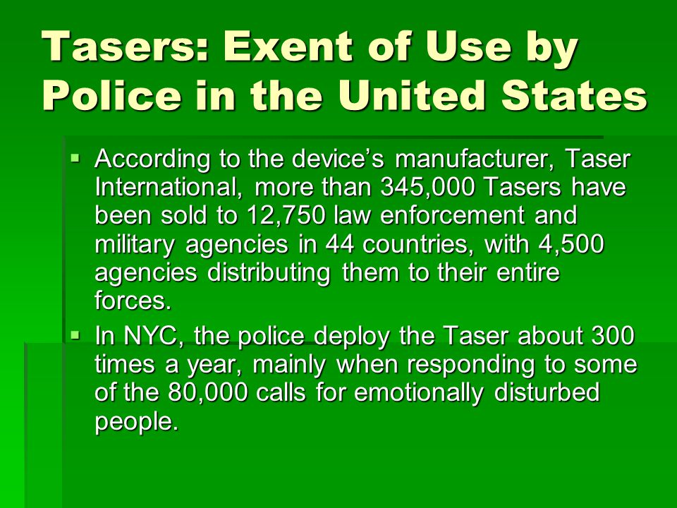 Tasers: Exent of Use by Police in the United States According to the devices manufacturer, Taser International, more than 345,000 Tasers have been sold to 12,750 law enforcement and military agencies in 44 countries, with 4,500 agencies distributing them to their entire forces.