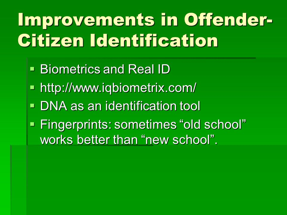 Improvements in Offender- Citizen Identification Biometrics and Real ID Biometrics and Real ID http://www.iqbiometrix.com/ http://www.iqbiometrix.com/ DNA as an identification tool DNA as an identification tool Fingerprints: sometimes old school works better than new school.