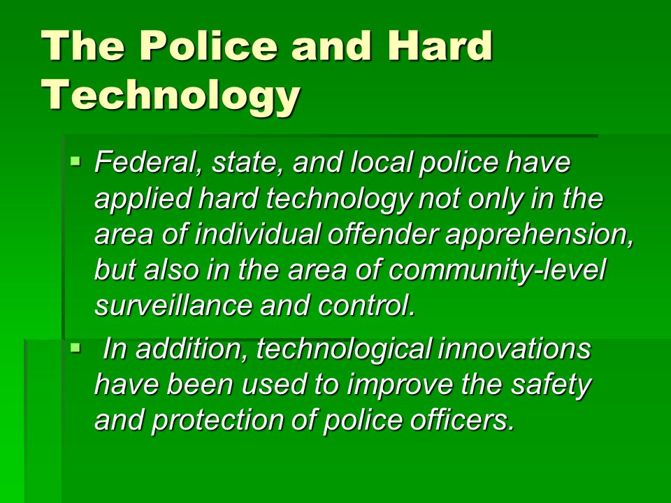 Hard Technology Innovations in Policing Improvement in weaponry of police Improvement in weaponry of police Less-than-lethal force technology used in mob/potential riot situations Less-than-lethal force technology used in mob/potential riot situations Computers in squad cars to improve criminal identification and /or for gang identification; computer- based strategies to identify criminal behavior on the internet (e.g.