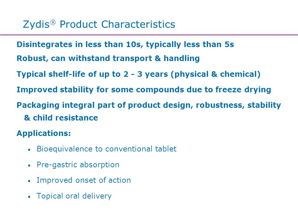 Zydis ® Product Characteristics Disintegrates in less than 10s, typically less than 5s Robust, can withstand transport & handling Typical shelf-life o