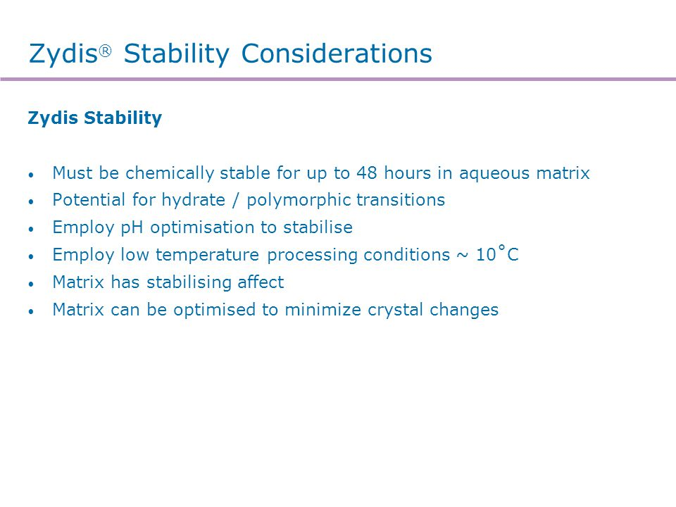 Zydis ® Stability Considerations Zydis Stability Must be chemically stable for up to 48 hours in aqueous matrix Potential for hydrate / polymorphic tr