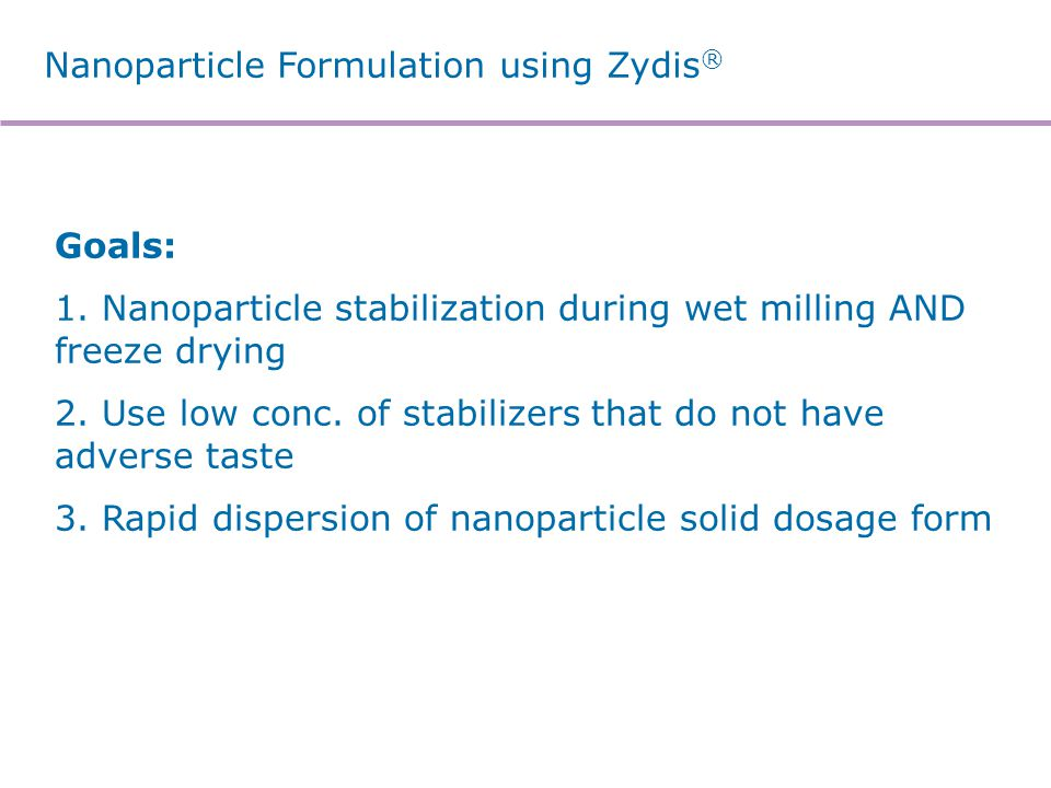 Nanoparticle Formulation using Zydis ® Goals: 1. Nanoparticle stabilization during wet milling AND freeze drying 2. Use low conc. of stabilizers that