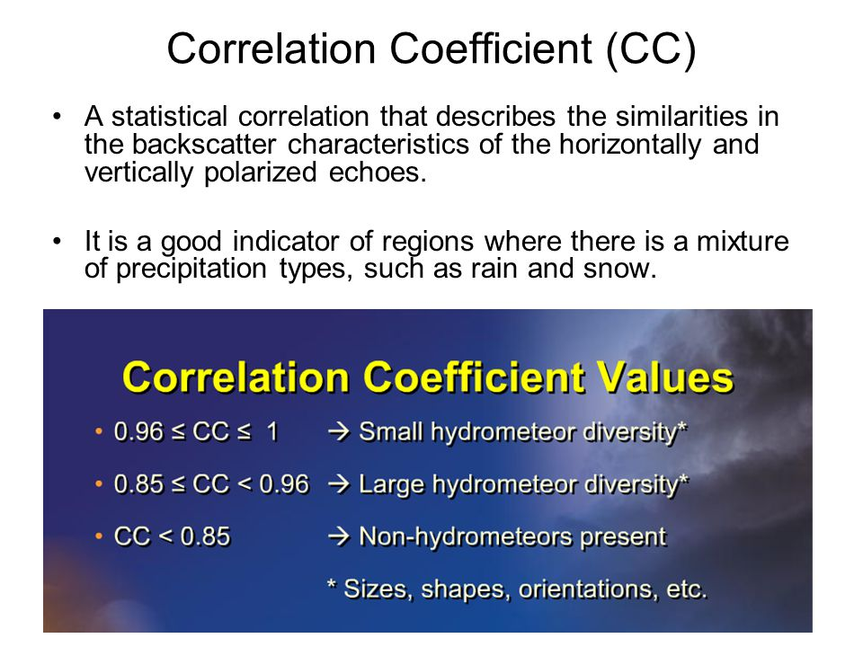 Correlation Coefficient (CC) A statistical correlation that describes the similarities in the backscatter characteristics of the horizontally and vertically polarized echoes.