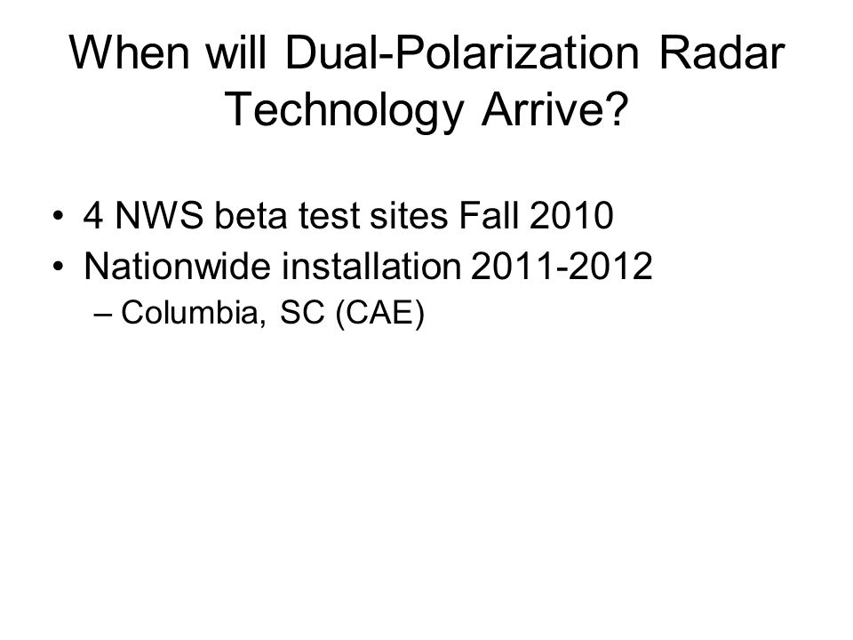 When will Dual-Polarization Radar Technology Arrive? 4 NWS beta test sites Fall 2010 Nationwide installation 2011-2012 –Columbia, SC (CAE)