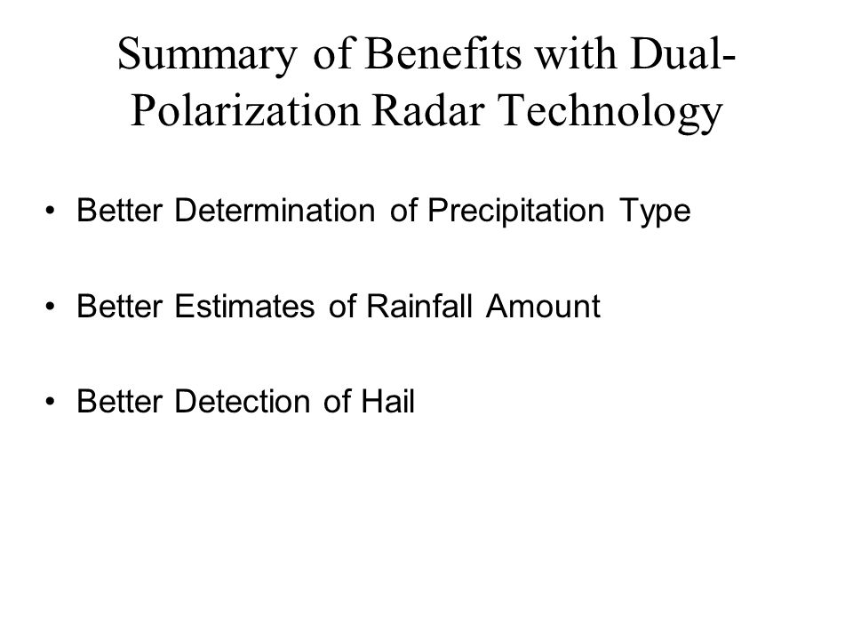 Summary of Benefits with Dual- Polarization Radar Technology Better Determination of Precipitation Type Better Estimates of Rainfall Amount Better Detection of Hail