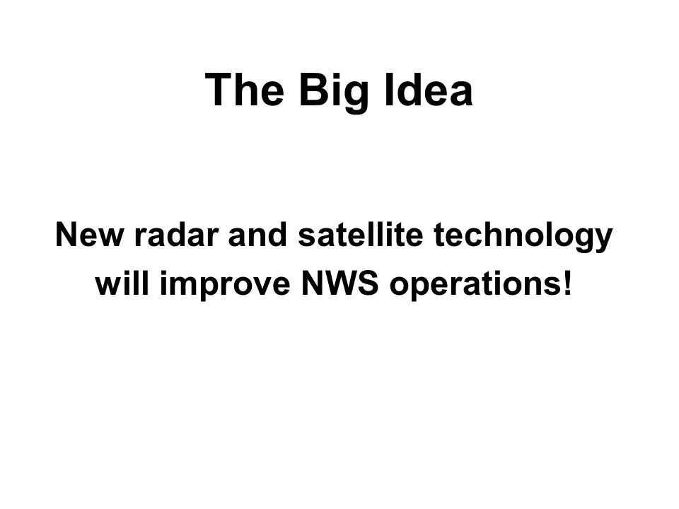 The Big Idea New radar and satellite technology will improve NWS operations!