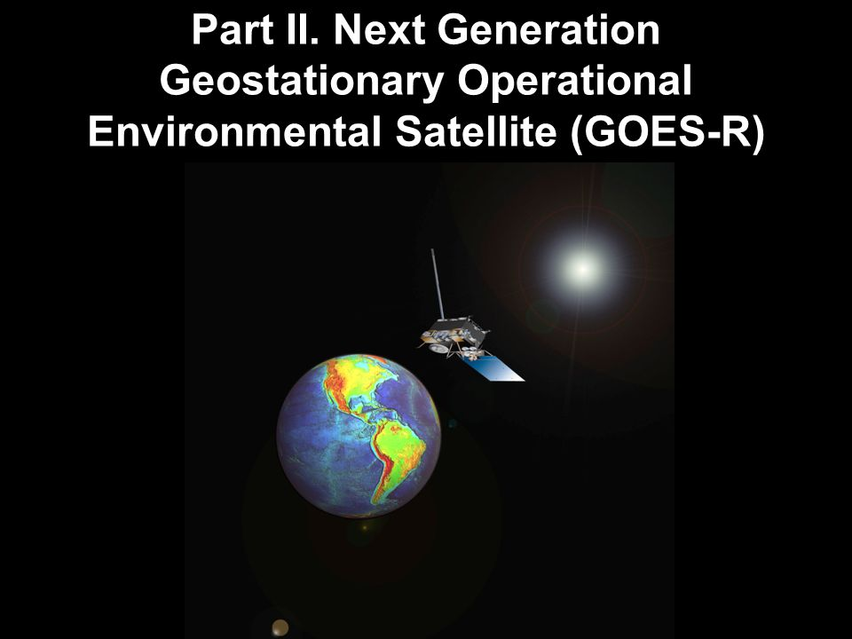 Part II. Next Generation Geostationary Operational Environmental Satellite (GOES-R)