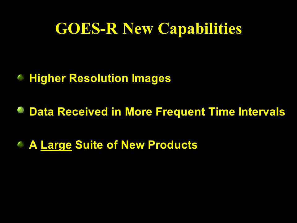 GOES-R New Capabilities Higher Resolution Images Data Received in More Frequent Time Intervals A Large Suite of New Products