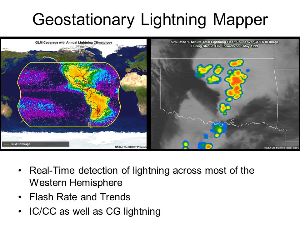 Geostationary Lightning Mapper Real-Time detection of lightning across most of the Western Hemisphere Flash Rate and Trends IC/CC as well as CG lightning