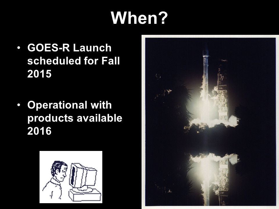 When GOES-R Launch scheduled for Fall 2015 Operational with products available 2016