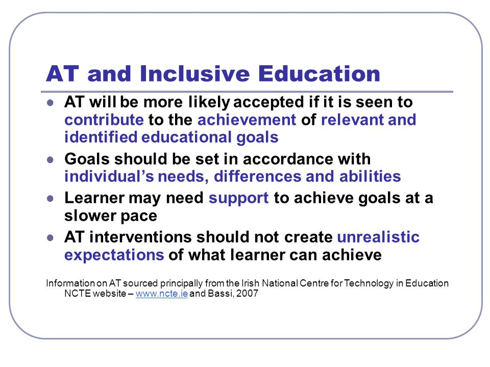 AT and Inclusive Education AT will be more likely accepted if it is seen to contribute to the achievement of relevant and identified educational goals