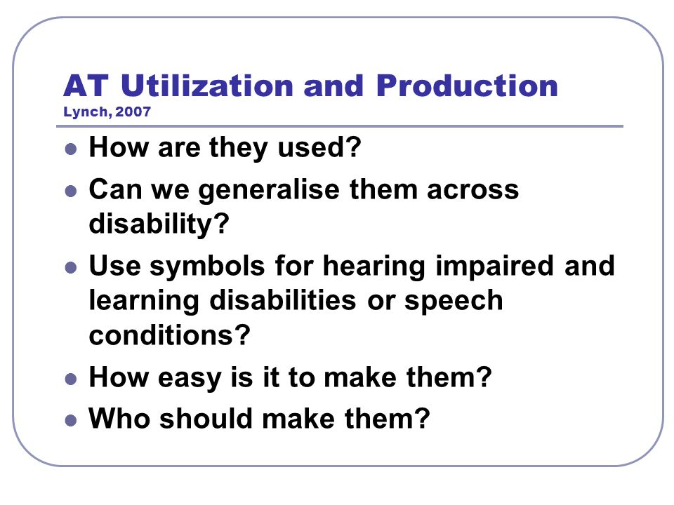 AT Utilization and Production Lynch, 2007 How are they used? Can we generalise them across disability? Use symbols for hearing impaired and learning d
