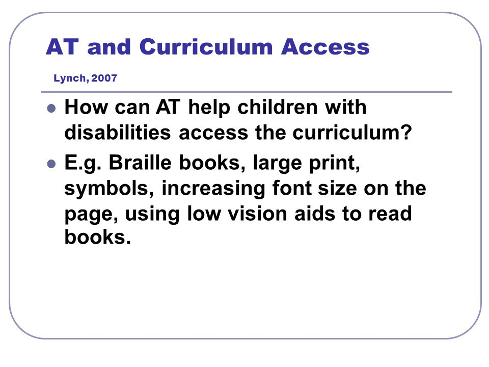 AT and Curriculum Access Lynch, 2007 How can AT help children with disabilities access the curriculum? E.g. Braille books, large print, symbols, incre