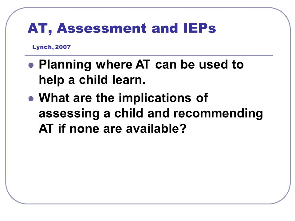 AT, Assessment and IEPs Lynch, 2007 Planning where AT can be used to help a child learn. What are the implications of assessing a child and recommendi