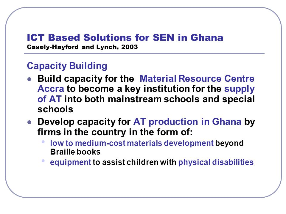 ICT Based Solutions for SEN in Ghana Casely-Hayford and Lynch, 2003 Capacity Building Build capacity for the Material Resource Centre Accra to become