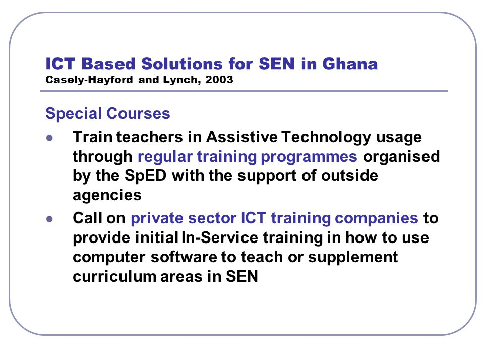 ICT Based Solutions for SEN in Ghana Casely-Hayford and Lynch, 2003 Special Courses Train teachers in Assistive Technology usage through regular train