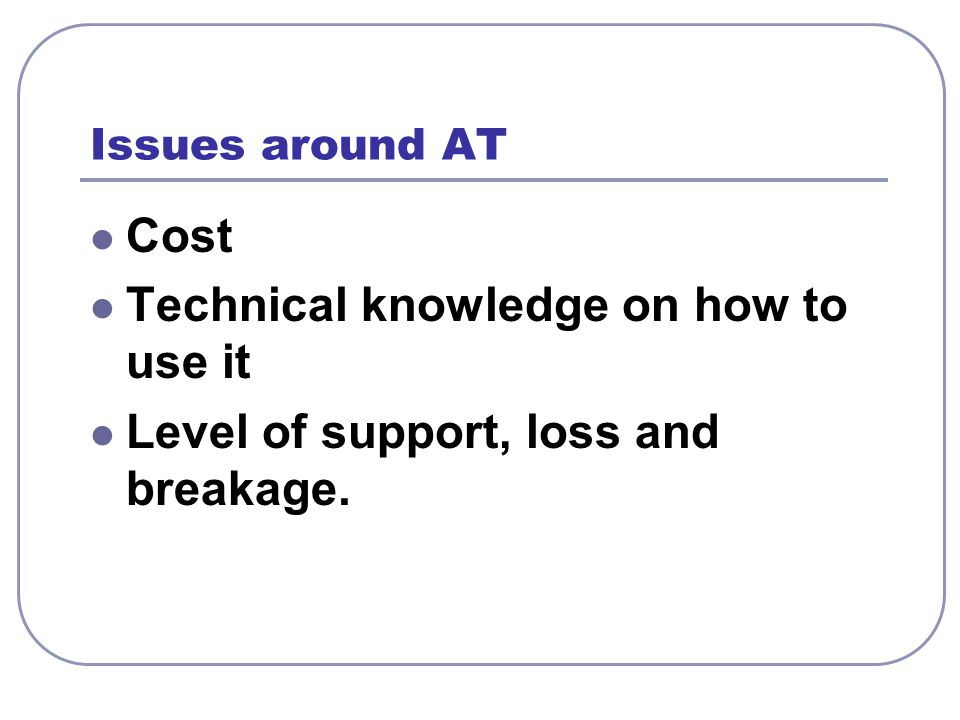 Issues around AT Cost Technical knowledge on how to use it Level of support, loss and breakage.