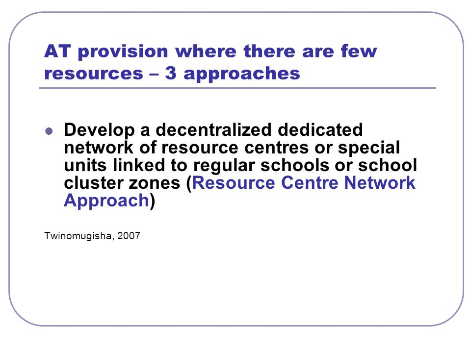 AT provision where there are few resources – 3 approaches Develop a decentralized dedicated network of resource centres or special units linked to reg