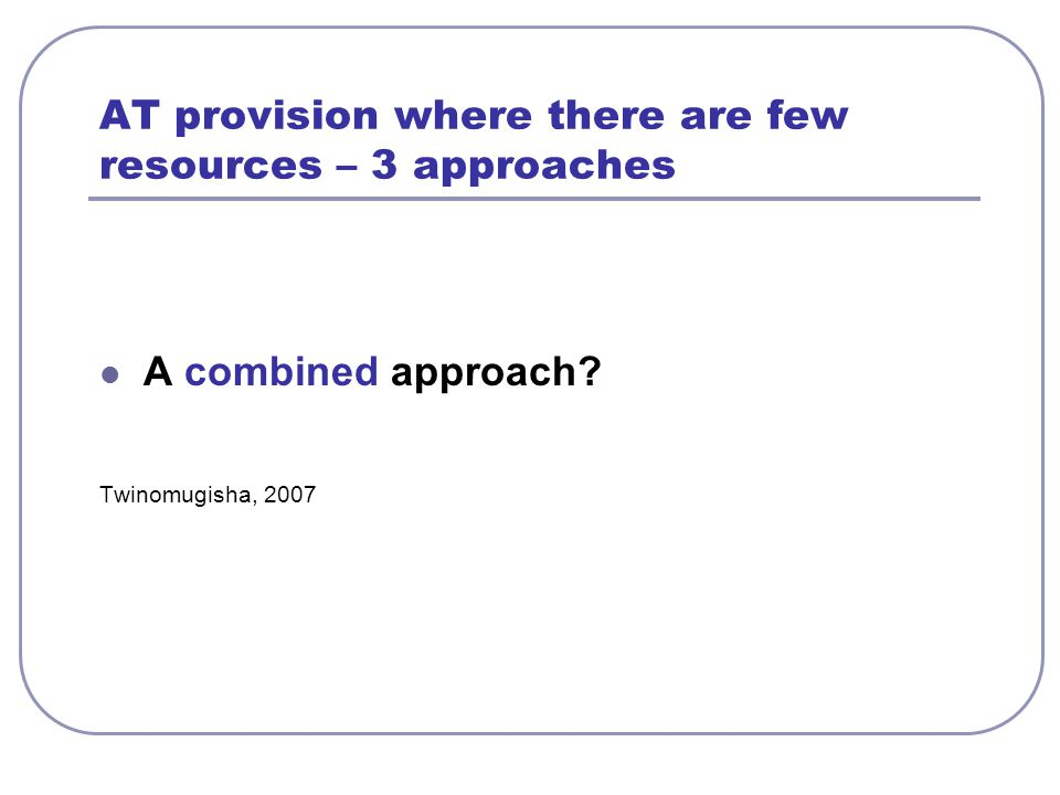 AT provision where there are few resources – 3 approaches A combined approach? Twinomugisha, 2007