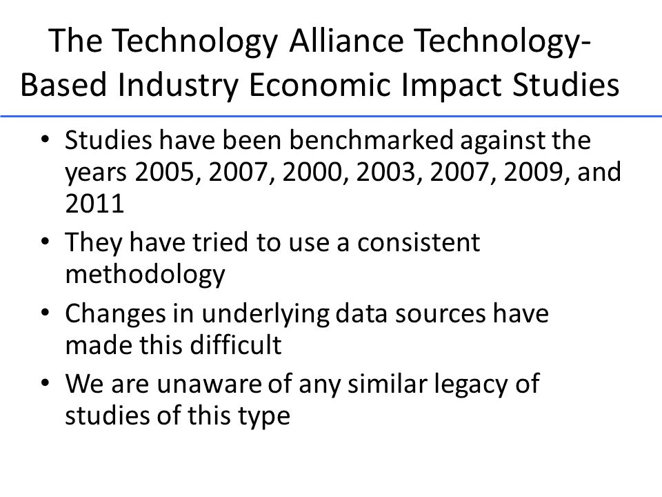The Technology Alliance Technology- Based Industry Economic Impact Studies Studies have been benchmarked against the years 2005, 2007, 2000, 2003, 2007, 2009, and 2011 They have tried to use a consistent methodology Changes in underlying data sources have made this difficult We are unaware of any similar legacy of studies of this type