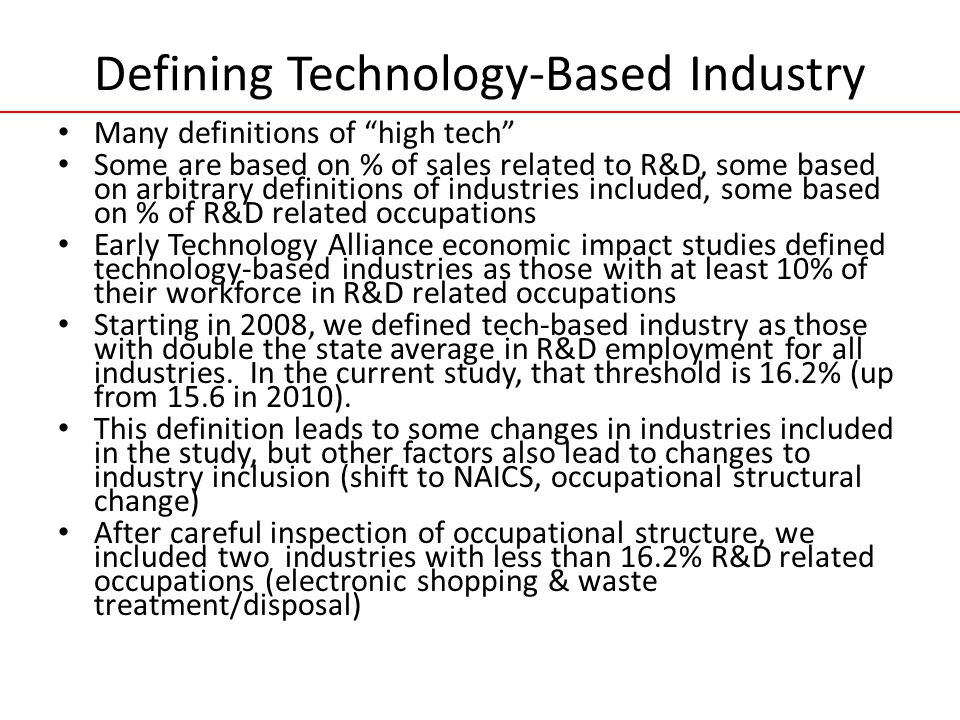 Defining Technology-Based Industry Many definitions of high tech Some are based on % of sales related to R&D, some based on arbitrary definitions of industries included, some based on % of R&D related occupations Early Technology Alliance economic impact studies defined technology-based industries as those with at least 10% of their workforce in R&D related occupations Starting in 2008, we defined tech-based industry as those with double the state average in R&D employment for all industries.