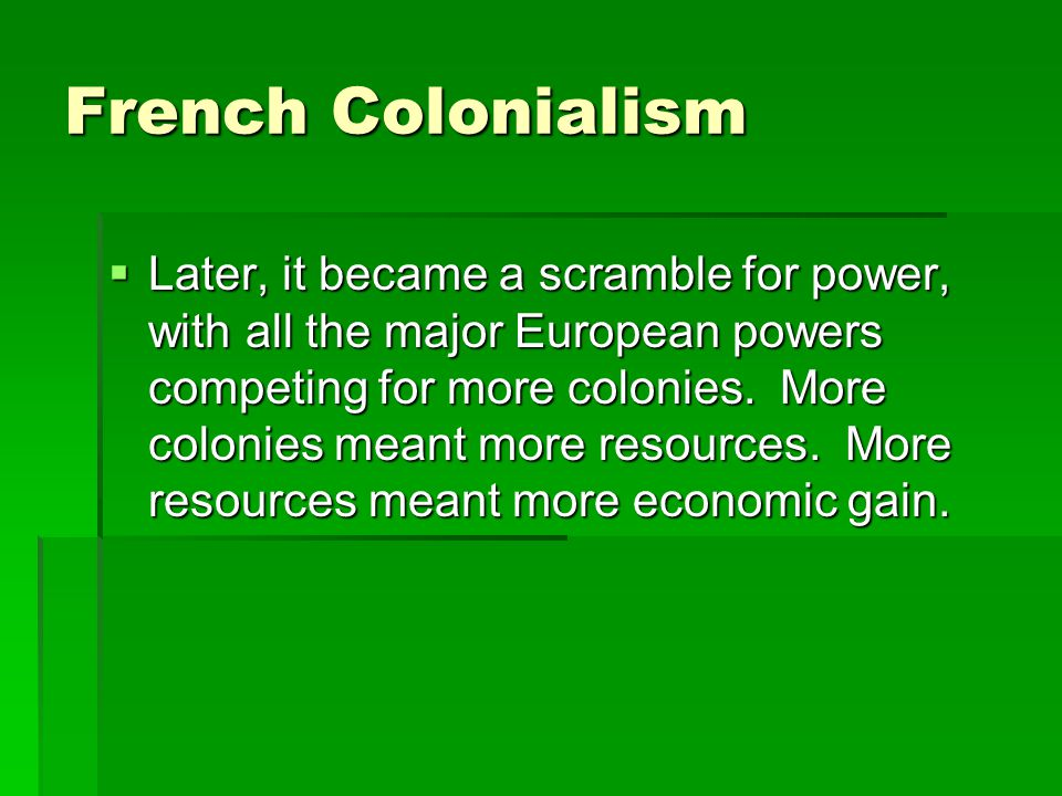 French Colonialism Later, it became a scramble for power, with all the major European powers competing for more colonies. More colonies meant more res