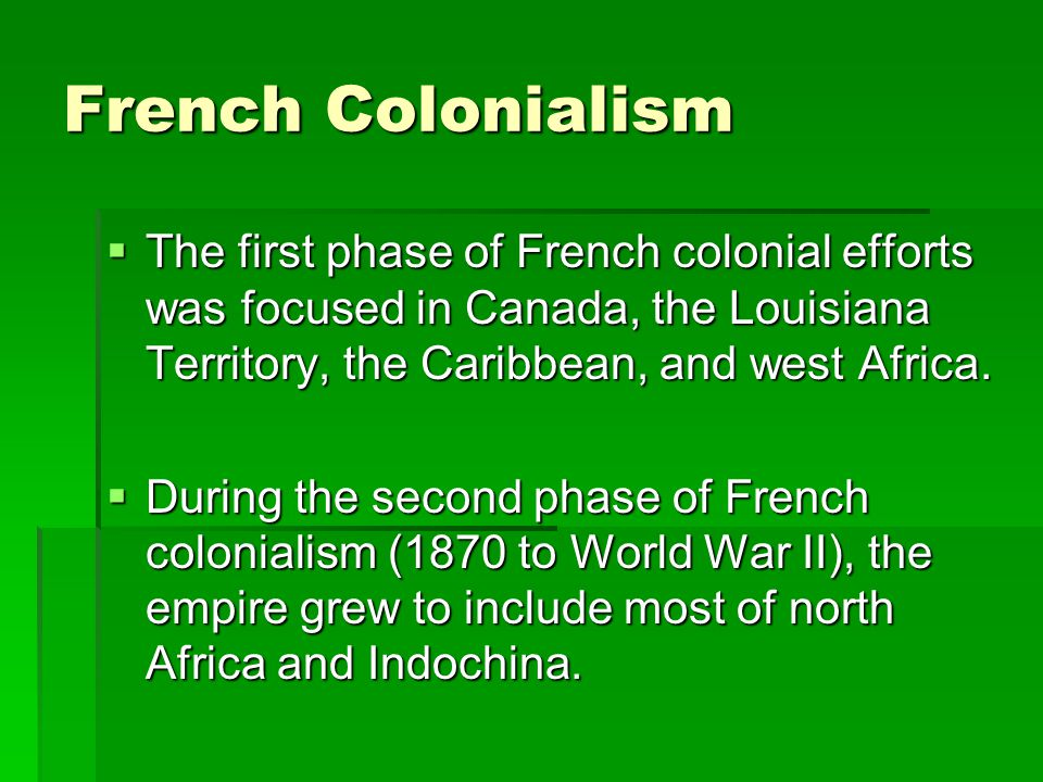 French Colonialism The first phase of French colonial efforts was focused in Canada, the Louisiana Territory, the Caribbean, and west Africa. The firs
