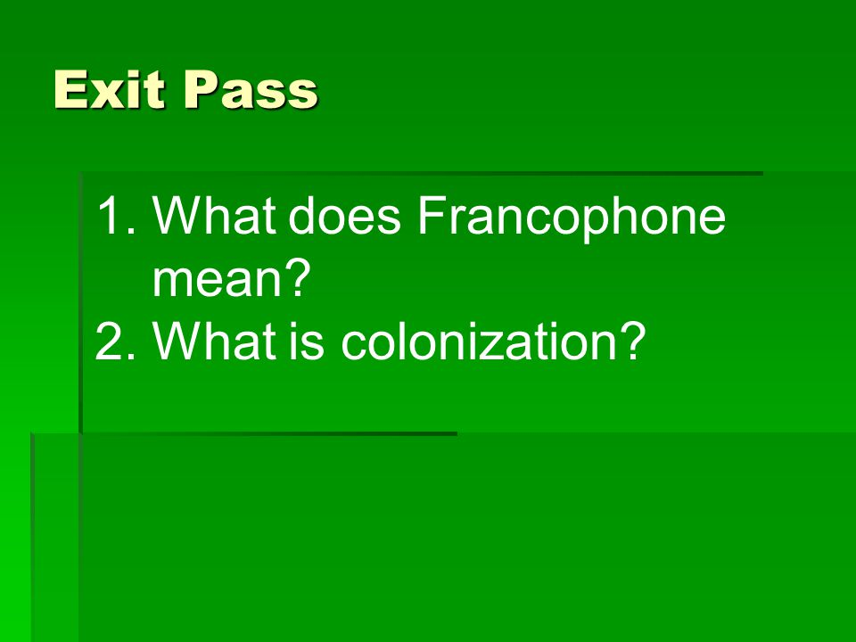 Exit Pass 1.What does Francophone mean? 2.What is colonization?