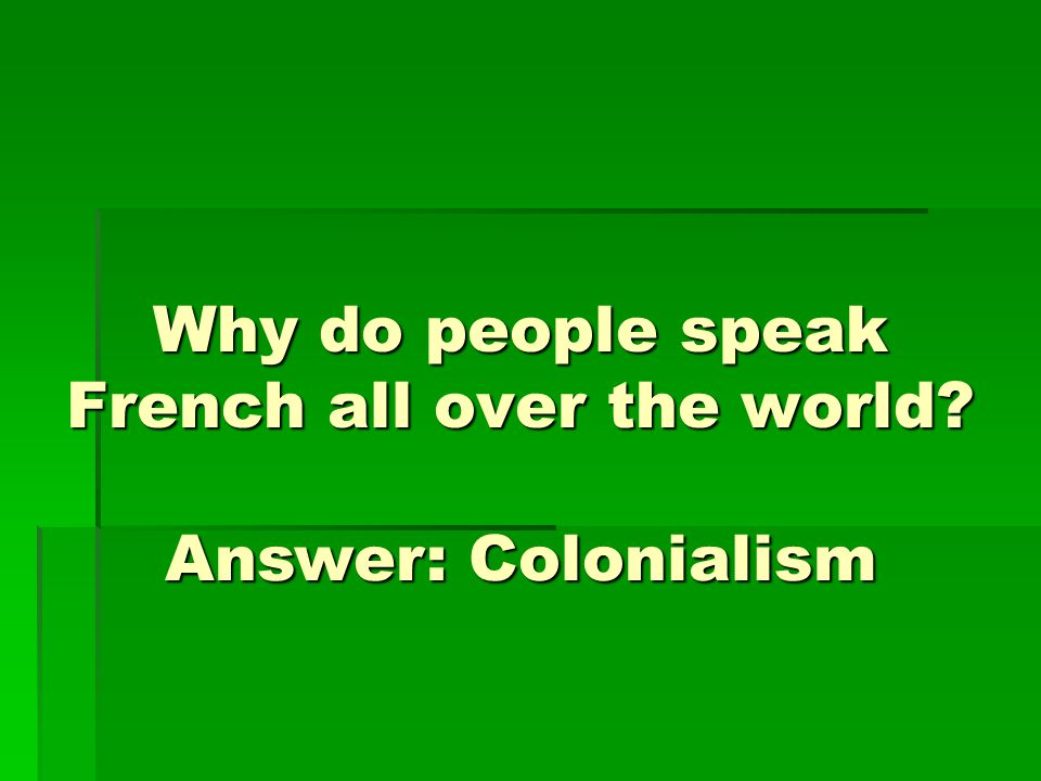 Why do people speak French all over the world? Answer: Colonialism