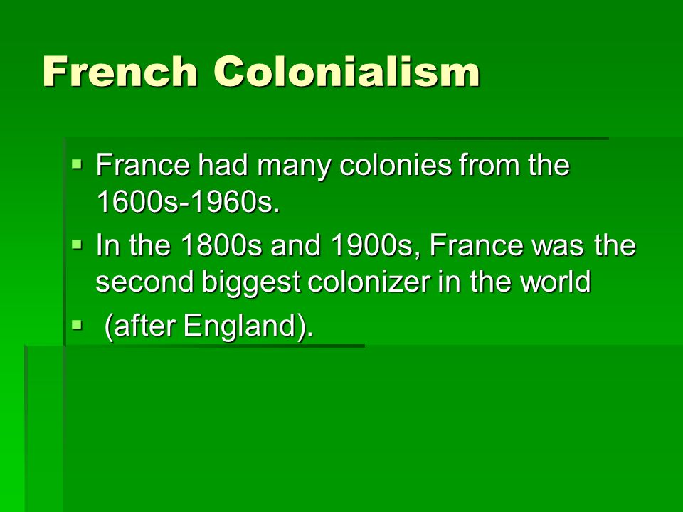French Colonialism France had many colonies from the 1600s-1960s. France had many colonies from the 1600s-1960s. In the 1800s and 1900s, France was th