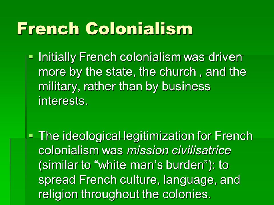 French Colonialism Initially French colonialism was driven more by the state, the church, and the military, rather than by business interests. Initial