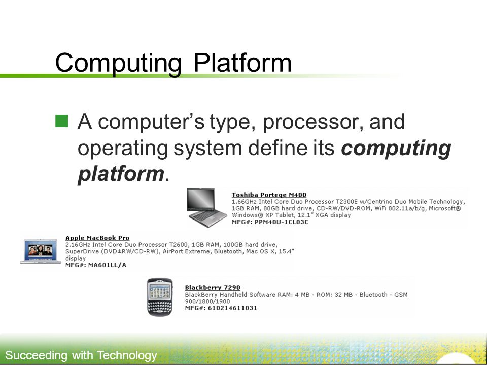 Succeeding with Technology Computing Platform A computers type, processor, and operating system define its computing platform.