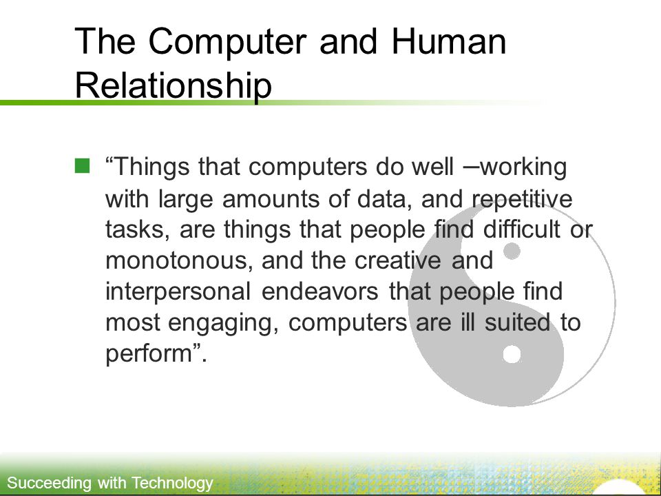 Succeeding with Technology The Computer and Human Relationship Things that computers do well – working with large amounts of data, and repetitive tasks, are things that people find difficult or monotonous, and the creative and interpersonal endeavors that people find most engaging, computers are ill suited to perform.