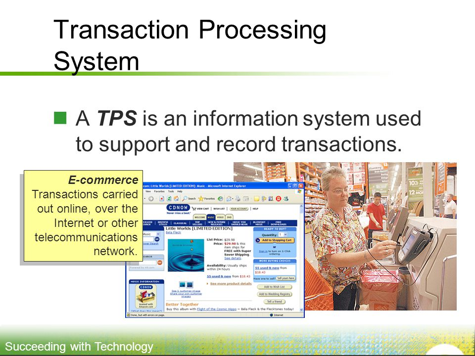 Succeeding with Technology Transaction Processing System A TPS is an information system used to support and record transactions.