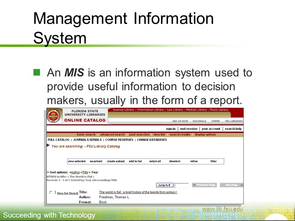 Succeeding with Technology Management Information System An MIS is an information system used to provide useful information to decision makers, usually in the form of a report.