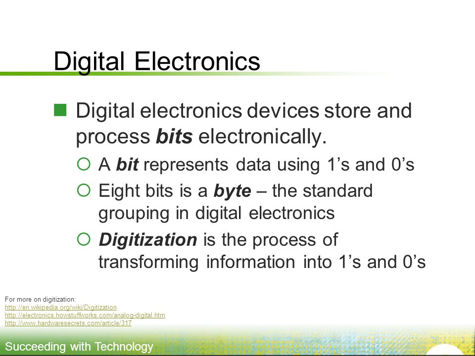 Succeeding with Technology Digital Electronics Digital electronics devices store and process bits electronically.
