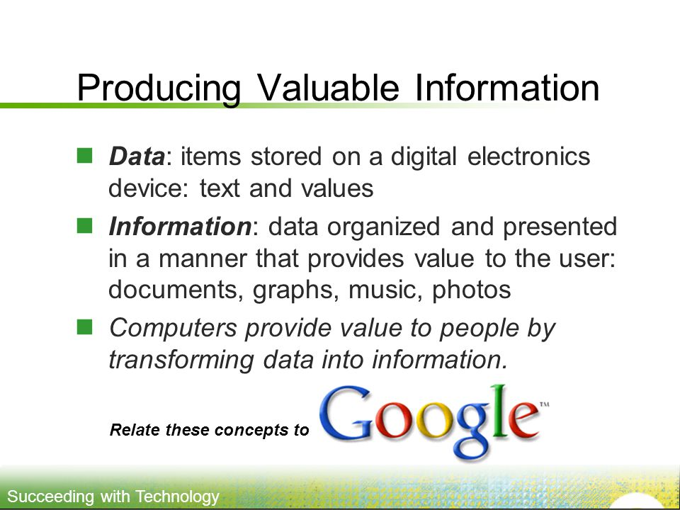 Succeeding with Technology Producing Valuable Information Data: items stored on a digital electronics device: text and values Information: data organized and presented in a manner that provides value to the user: documents, graphs, music, photos Computers provide value to people by transforming data into information.